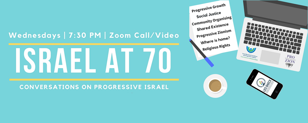 Israel at 70: Conversations on Progressive Israel poster Progressive Growth Social Justice Community Organising Shared Existence Progressive Zionism Where is home? Religious Rights Wednesdays 7:30pm Zoom Call/Video Liberal Judaism The Alliance for Progressive Judaism's Israel Desk Reform Judaism