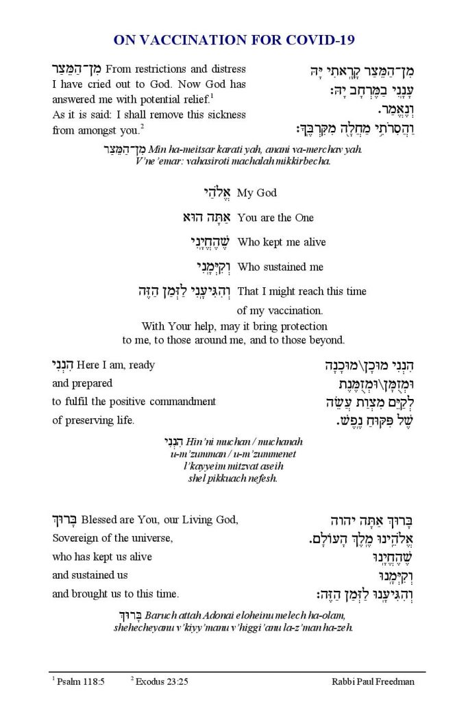 rom restrictions and distress I have cried out to God. Now God has answered me with potential relief.1 As it is said: I shall remove this sickness from amongst you.2 Min ha-meitsar karati yah, anani va-merchav yah. V'ne'emar: vahasiroti machalah mikkirbecha.  My God You are the One Who kept me alive Who sustained me That I might reach this time of my vaccination. With Your help, may it bring protection to me, to those around me, and to those beyond  Here I am, ready and prepared to fulfil the positive commandment of preserving life. Hin'ni muchan / muchanah u-m'zumman / u-m'zummenet l'kayyeim mitzvat aseih shel pikkuach nefesh  Blessed are You, our Living God, Sovereign of the universe, who has kept us alive and sustained us and brought us to this time Baruch attah Adonai eloheinu melech ha-olam, shehecheyanu v'kiyy'manu v'higgi'anu la-z'man ha-zeh